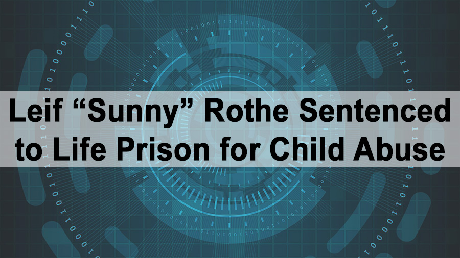 """Leif """"Sunny"""" Rothe Sentenced to Life Prison for Child Abuse"""
