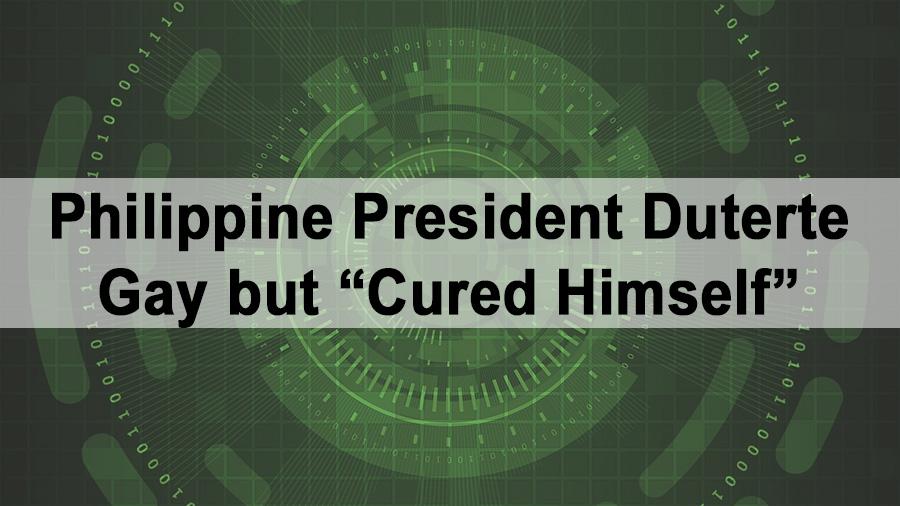 "Philippine President Rodrigo Duterte Gay but ""Cured Himself"""