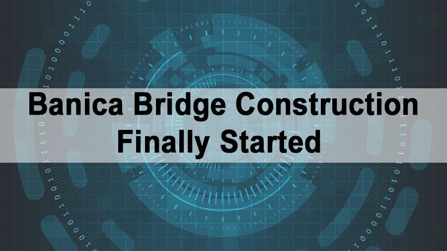 Banica Bridge Construction Finally Started